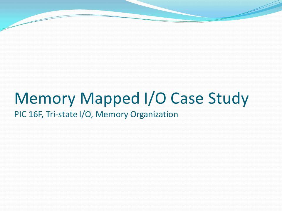 Memory Mapped I/O Case Study PIC 16F, Tri-state I/O, Memory Organization