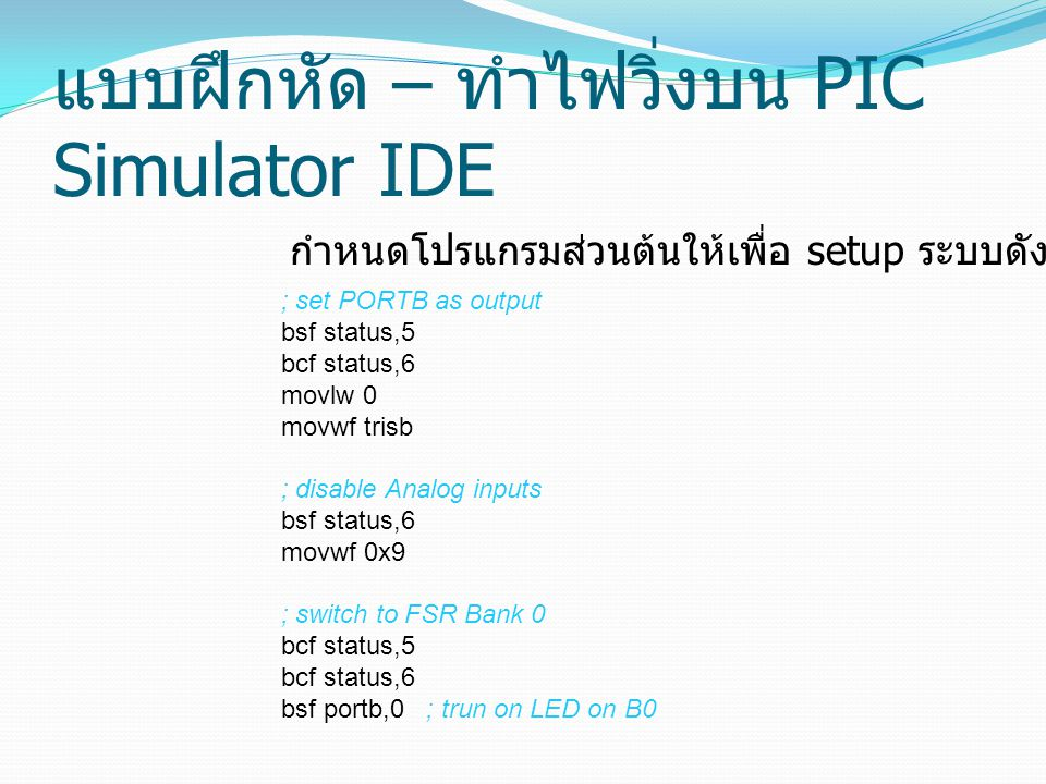 แบบฝึกหัด – ทำไฟวิ่งบน PIC Simulator IDE ; set PORTB as output bsf status,5 bcf status,6 movlw 0 movwf trisb ; disable Analog inputs bsf status,6 movwf 0x9 ; switch to FSR Bank 0 bcf status,5 bcf status,6 bsf portb,0 ; trun on LED on B0 กำหนดโปรแกรมส่วนต้นให้เพื่อ setup ระบบดังนี้