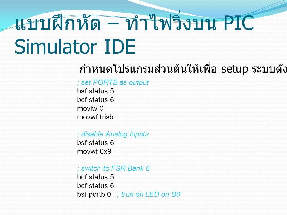 แบบฝึกหัด – ทำไฟวิ่งบน PIC Simulator IDE ; set PORTB as output bsf status,5 bcf status,6 movlw 0 movwf trisb ; disable Analog inputs bsf status,6 movw