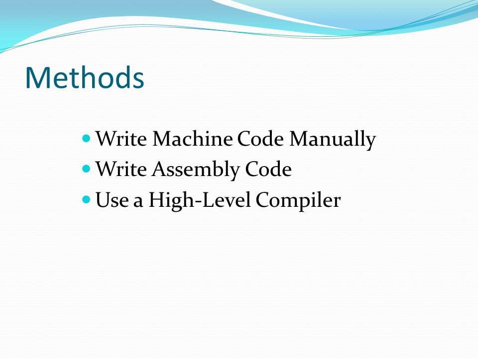 Methods Write Machine Code Manually Write Assembly Code Use a High-Level Compiler