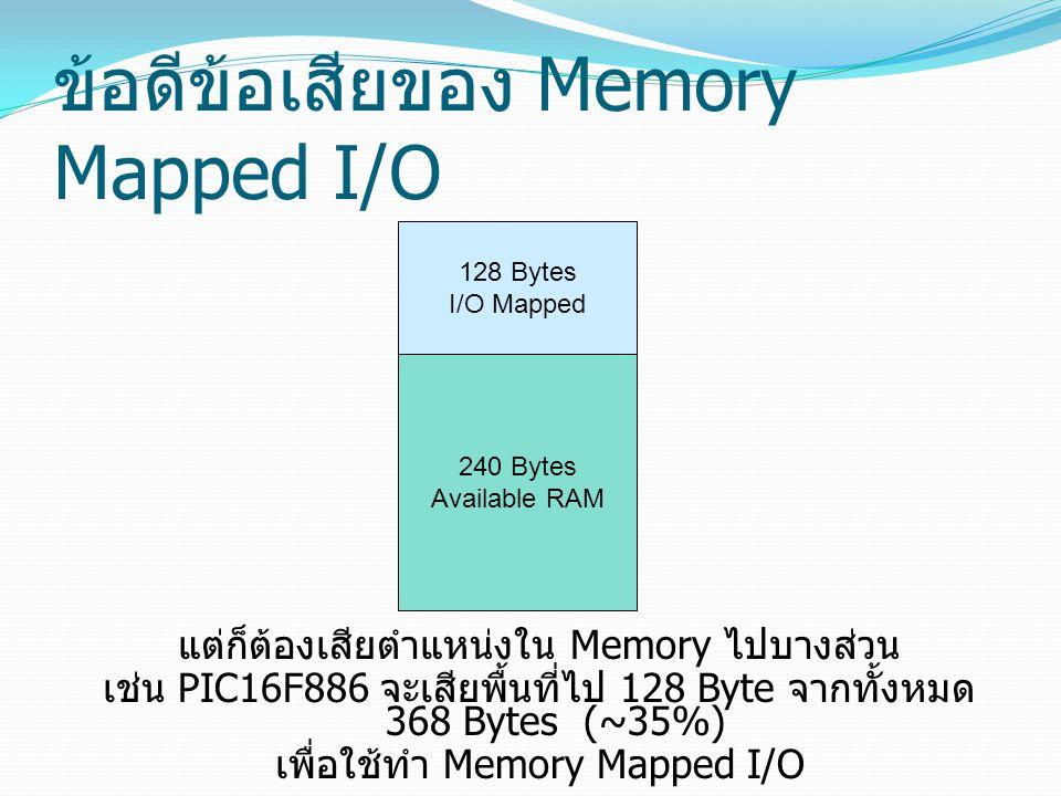 ข้อดีข้อเสียของ Memory Mapped I/O แต่ก็ต้องเสียตำแหน่งใน Memory ไปบางส่วน เช่น PIC16F886 จะเสียพื้นที่ไป 128 Byte จากทั้งหมด 368 Bytes (~35%) เพื่อใช้ทำ Memory Mapped I/O 128 Bytes I/O Mapped 240 Bytes Available RAM