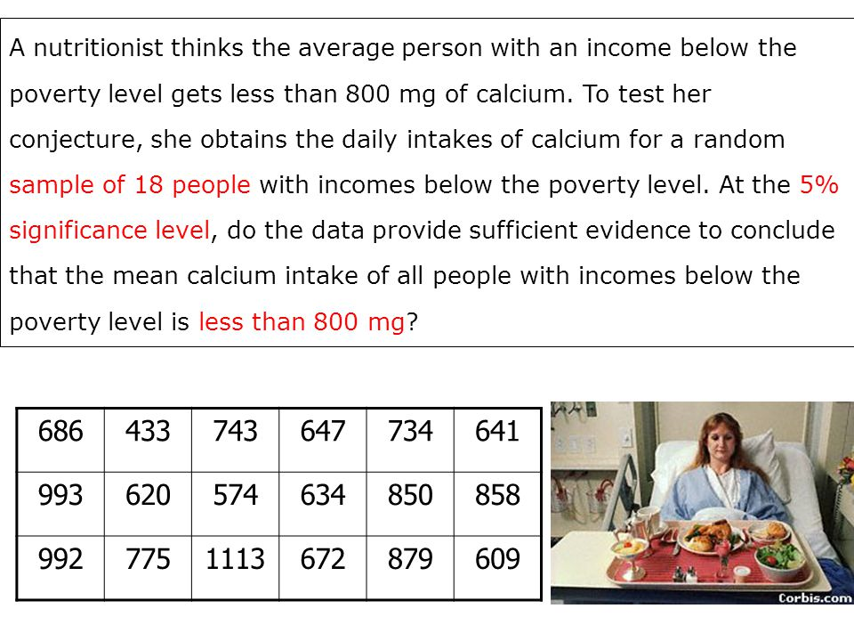A nutritionist thinks the average person with an income below the poverty level gets less than 800 mg of calcium. To test her conjecture, she obtains