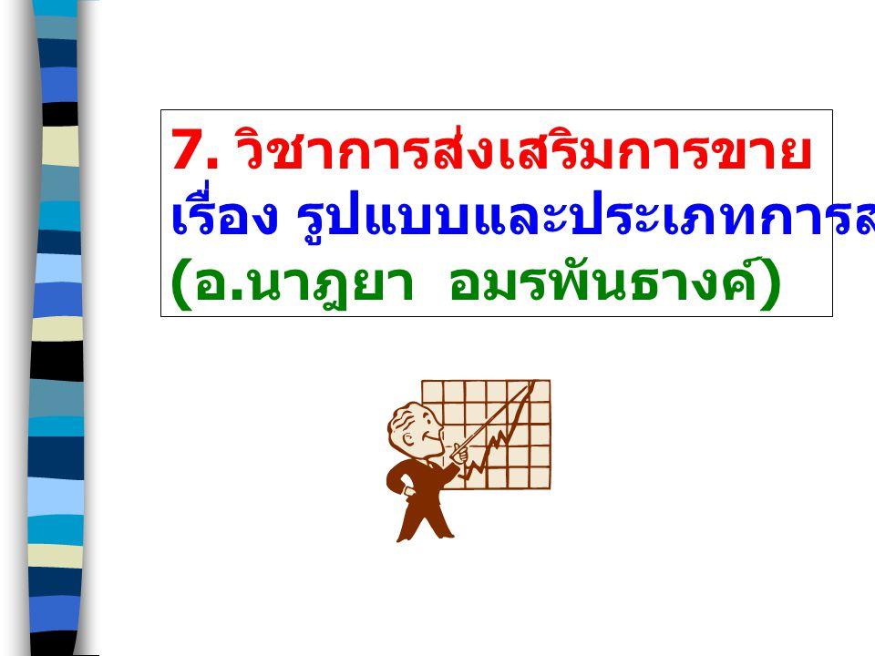 7. วิชาการส่งเสริมการขาย เรื่อง รูปแบบและประเภทการส่งเสริมการขาย ( อ. นาฎยา อมรพันธางค์ )