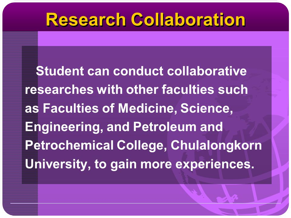 Research Collaboration Student can conduct collaborative researches with other faculties such as Faculties of Medicine, Science, Engineering, and Petr