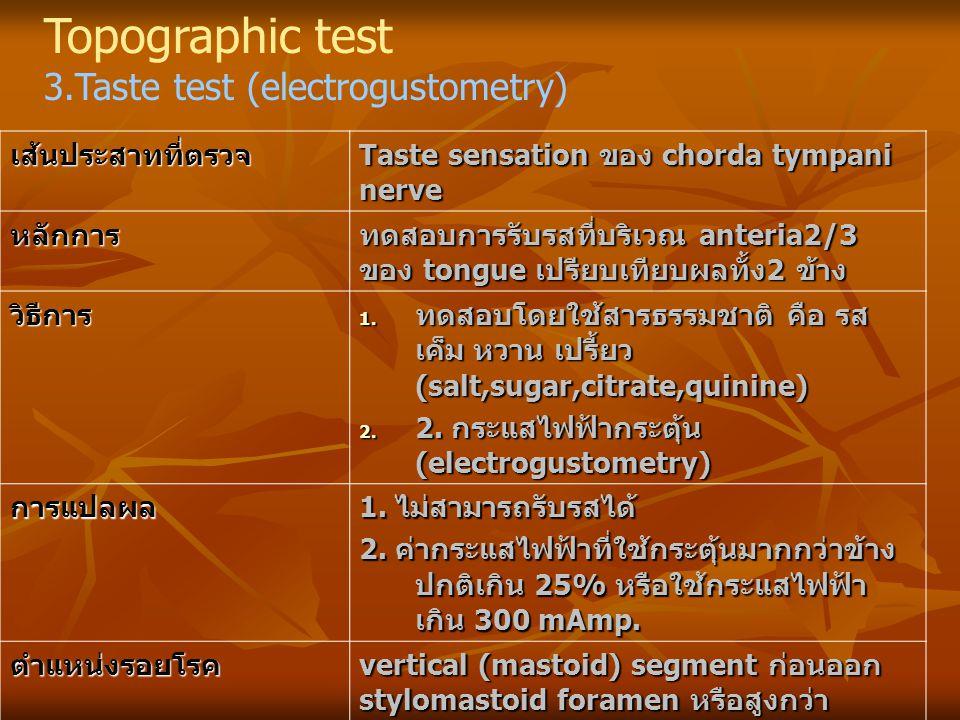 Topographic test 3.Taste test (electrogustometry)เส้นประสาทที่ตรวจ Taste sensation ของ chorda tympani nerve หลักการ ทดสอบการรับรสที่บริเวณ anteria2/3