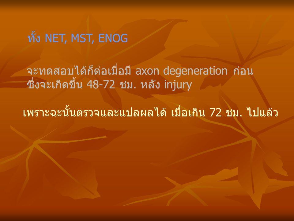ทั้ง NET, MST, ENOG จะทดสอบได้ก็ต่อเมื่อมี axon degeneration ก่อน ซึ่งจะเกิดขึ้น 48-72 ชม. หลัง injury เพราะฉะนั้นตรวจและแปลผลได้ เมื่อเกิน 72 ชม. ไปแ