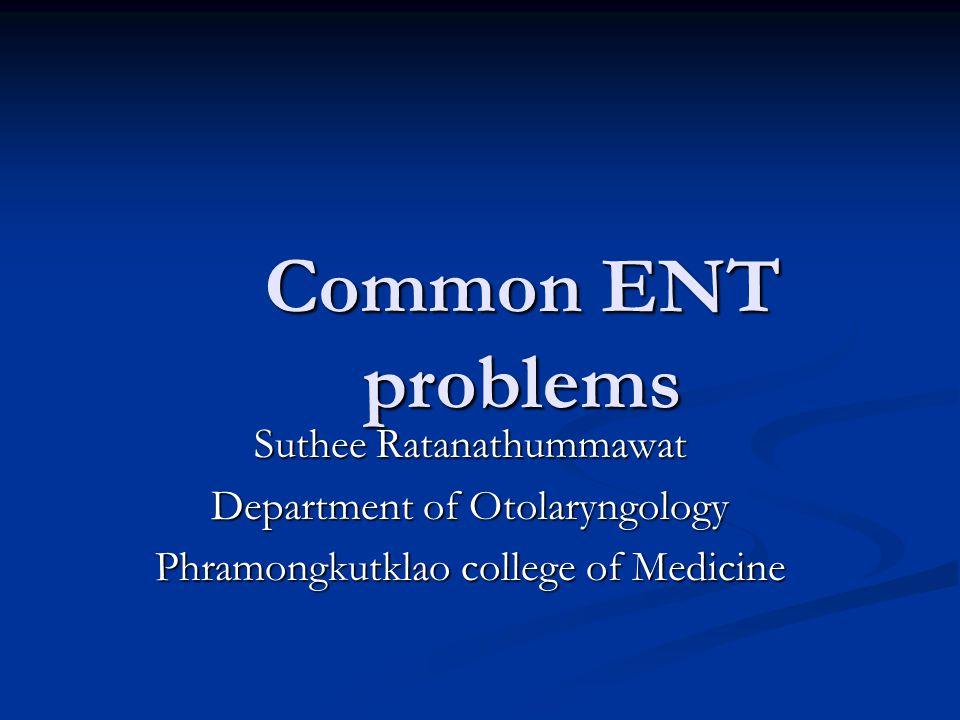 Common ENT problems Suthee Ratanathummawat Department of Otolaryngology Phramongkutklao college of Medicine