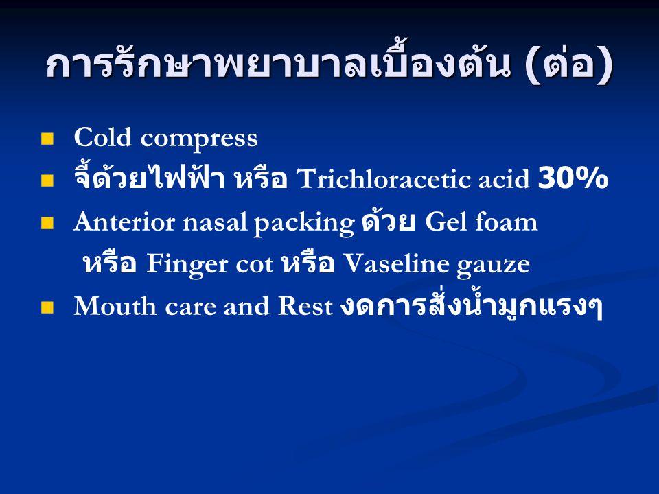 การรักษาพยาบาลเบื้องต้น ( ต่อ ) Cold compress จี้ด้วยไฟฟ้า หรือ Trichloracetic acid 30% Anterior nasal packing ด้วย Gel foam หรือ Finger cot หรือ Vase