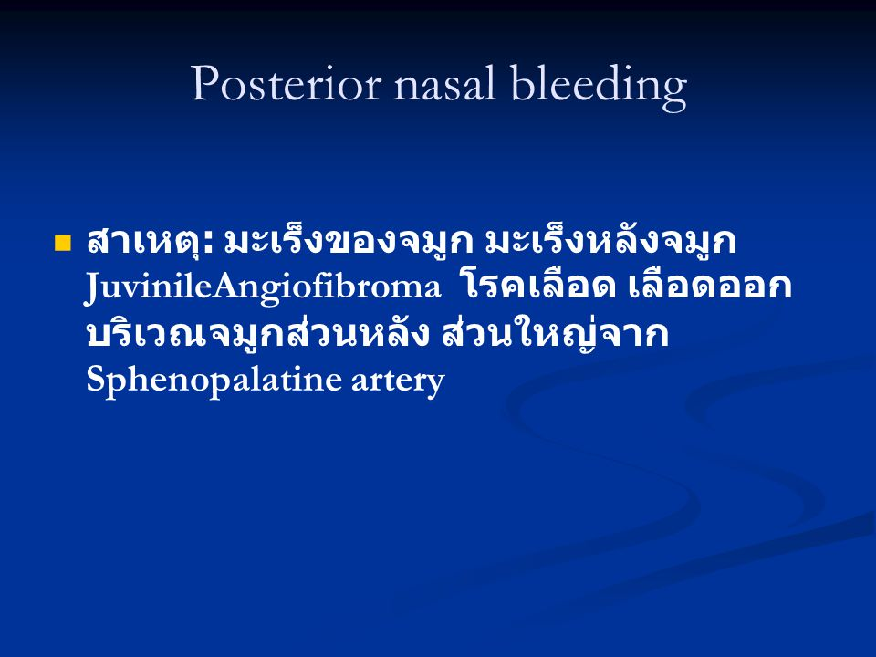 Posterior nasal bleeding สาเหตุ : มะเร็งของจมูก มะเร็งหลังจมูก JuvinileAngiofibroma โรคเลือด เลือดออก บริเวณจมูกส่วนหลัง ส่วนใหญ่จาก Sphenopalatine artery