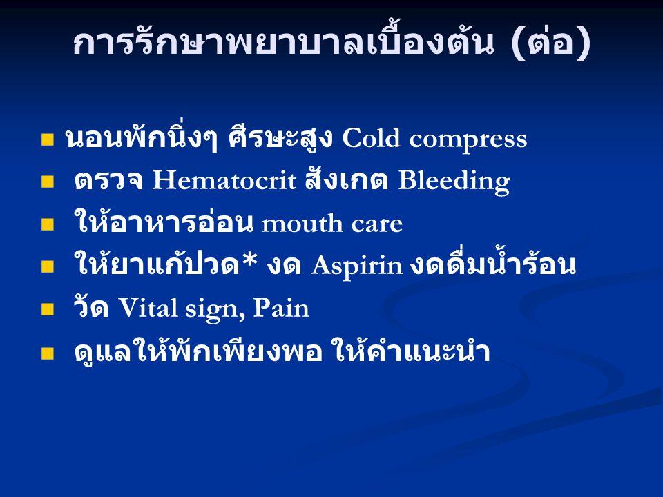การรักษาพยาบาลเบื้องต้น ( ต่อ ) นอนพักนิ่งๆ ศีรษะสูง Cold compress ตรวจ Hematocrit สังเกต Bleeding ให้อาหารอ่อน mouth care ให้ยาแก้ปวด * งด Aspirin งด