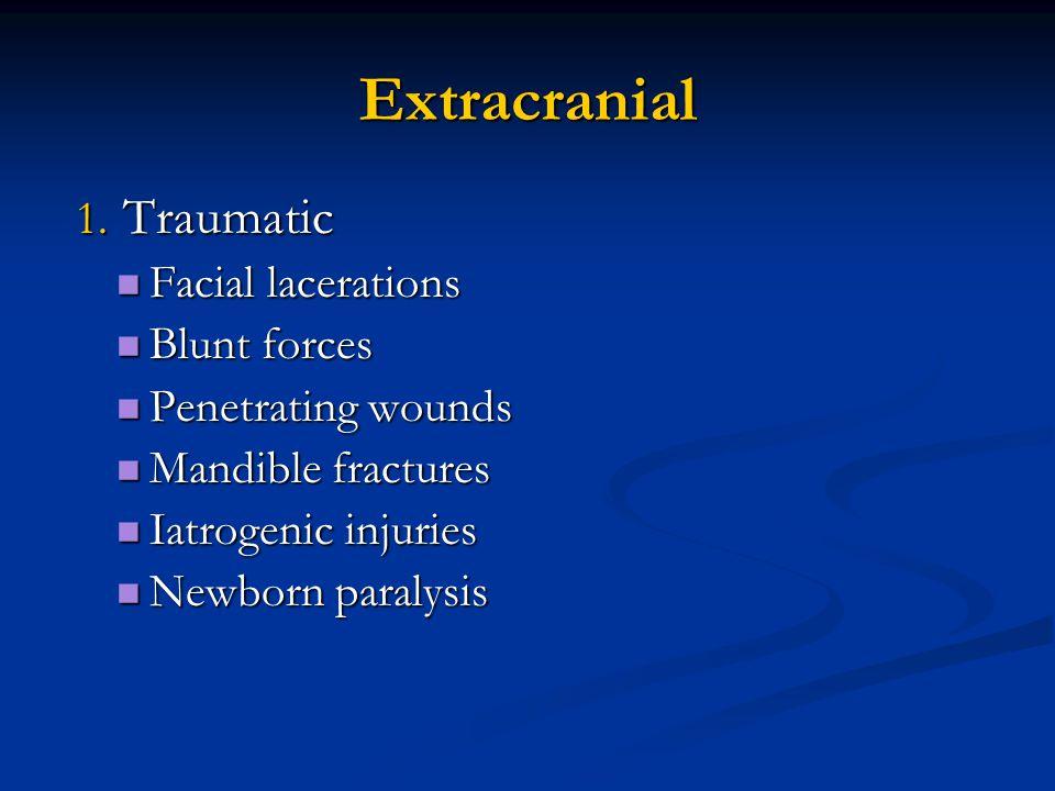 Extracranial 1. Traumatic 1. Traumatic Facial lacerations Facial lacerations Blunt forces Blunt forces Penetrating wounds Penetrating wounds Mandible