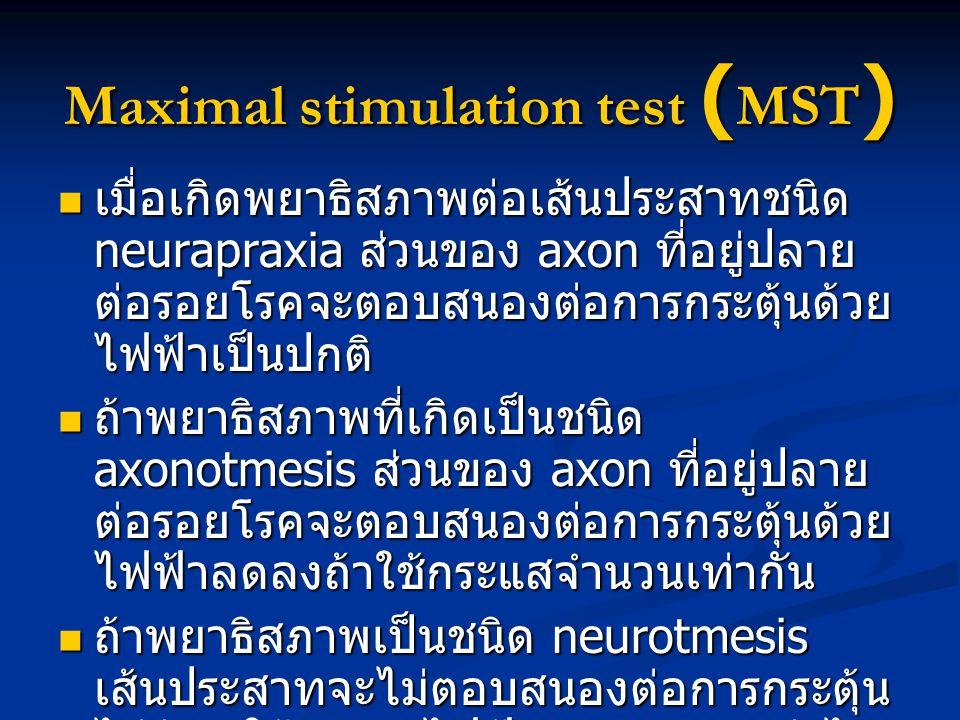 Maximal stimulation test ( MST ) เมื่อเกิดพยาธิสภาพต่อเส้นประสาทชนิด neurapraxia ส่วนของ axon ที่อยู่ปลาย ต่อรอยโรคจะตอบสนองต่อการกระตุ้นด้วย ไฟฟ้าเป็