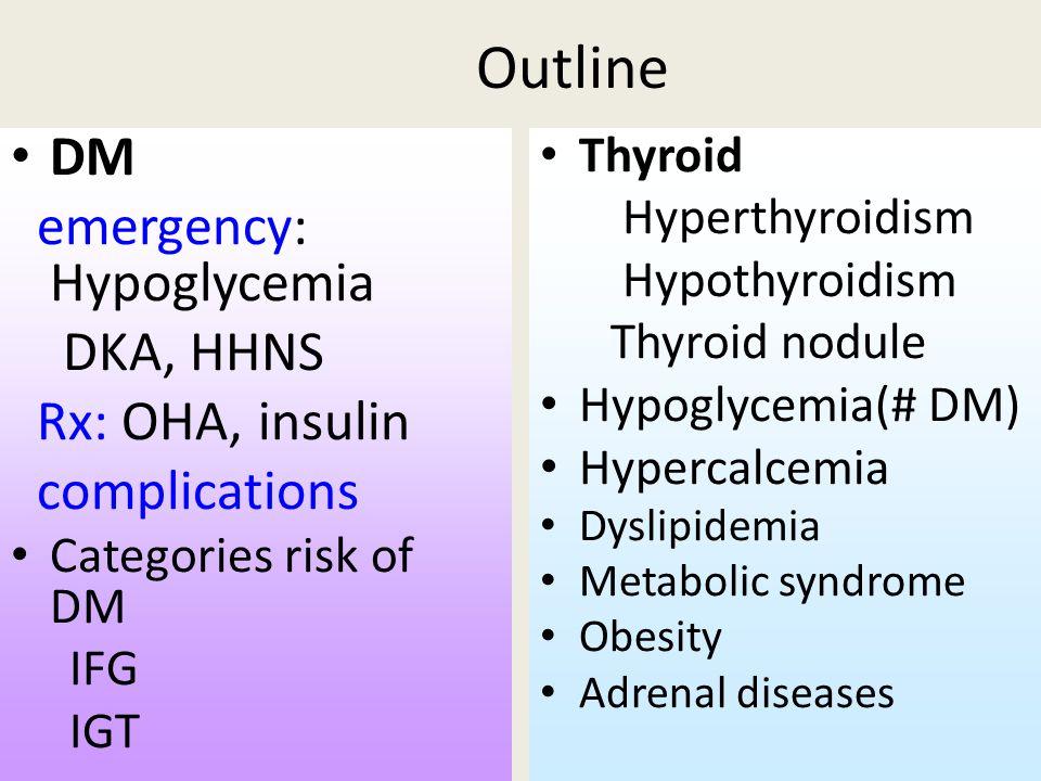 Outline DM emergency: Hypoglycemia DKA, HHNS Rx: OHA, insulin complications Categories risk of DM IFG IGT Thyroid Hyperthyroidism Hypothyroidism Thyroid nodule Hypoglycemia(# DM) Hypercalcemia Dyslipidemia Metabolic syndrome Obesity Adrenal diseases