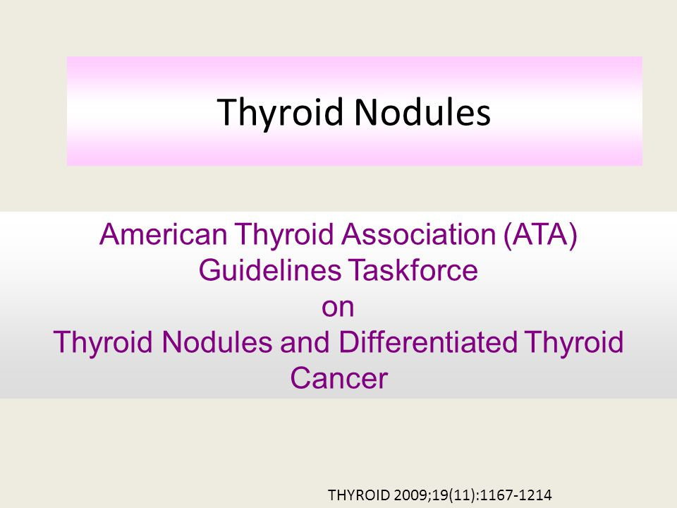 Thyroid Nodules THYROID 2009;19(11):1167-1214 American Thyroid Association (ATA) Guidelines Taskforce on Thyroid Nodules and Differentiated Thyroid Cancer