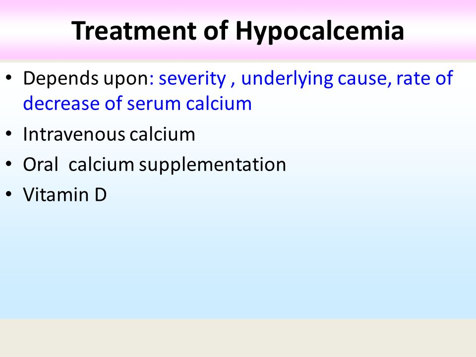 Depends upon: severity, underlying cause, rate of decrease of serum calcium Intravenous calcium Oral calcium supplementation Vitamin D Treatment of Hypocalcemia