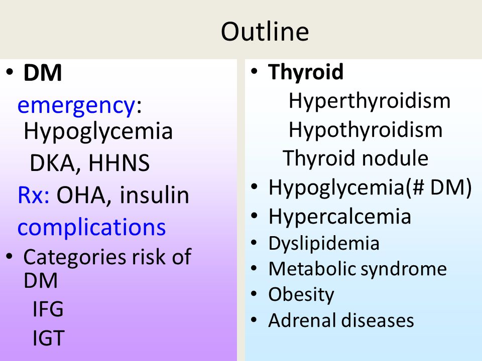 Outline DM emergency: Hypoglycemia DKA, HHNS Rx: OHA, insulin complications Categories risk of DM IFG IGT Thyroid Hyperthyroidism Hypothyroidism Thyroid nodule Hypoglycemia(# DM) Hypercalcemia Dyslipidemia Metabolic syndrome Obesity Adrenal diseases