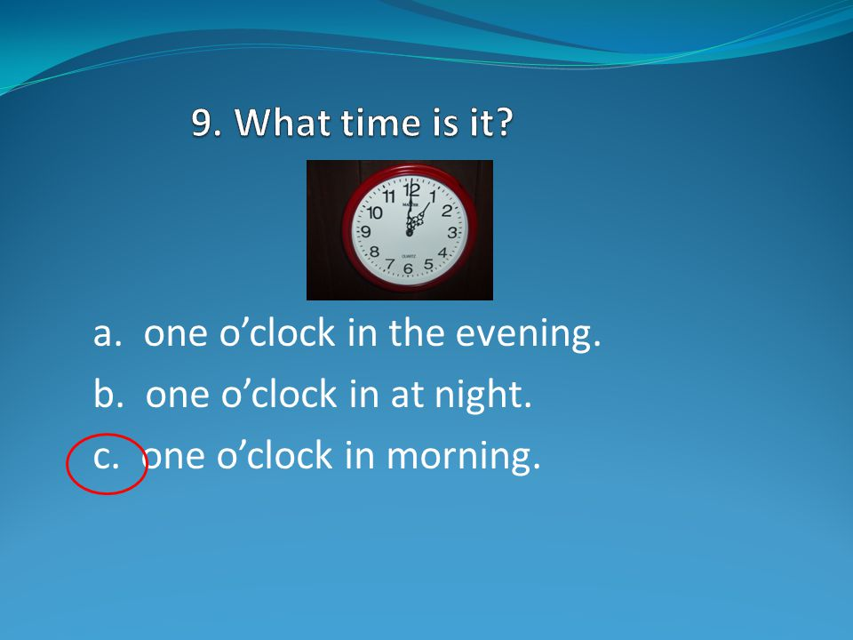 a. four o'clock in the afternoon. b. ten o'clock in the morning. c. six o'clock at night.