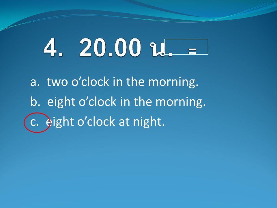 a. two o'clock in the morning. b. eight o'clock in the morning. c. eight o'clock at night.