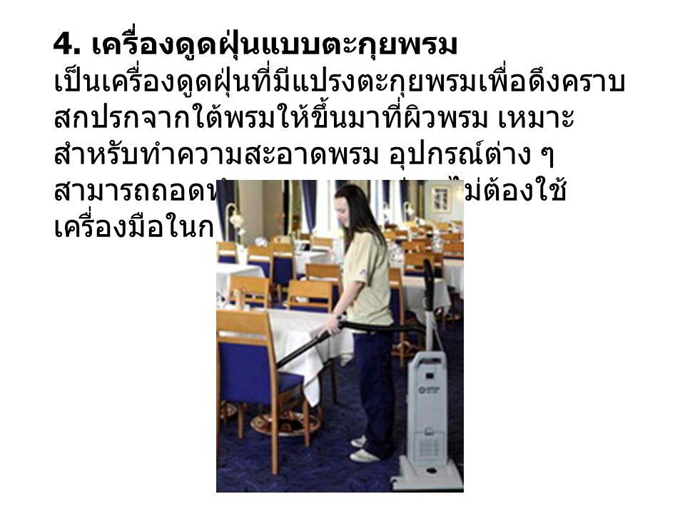4. เครื่องดูดฝุ่นแบบตะกุยพรม เป็นเครื่องดูดฝุ่นที่มีแปรงตะกุยพรมเพื่อดึงคราบ สกปรกจากใต้พรมให้ขึ้นมาที่ผิวพรม เหมาะ สำหรับทำความสะอาดพรม อุปกรณ์ต่าง ๆ