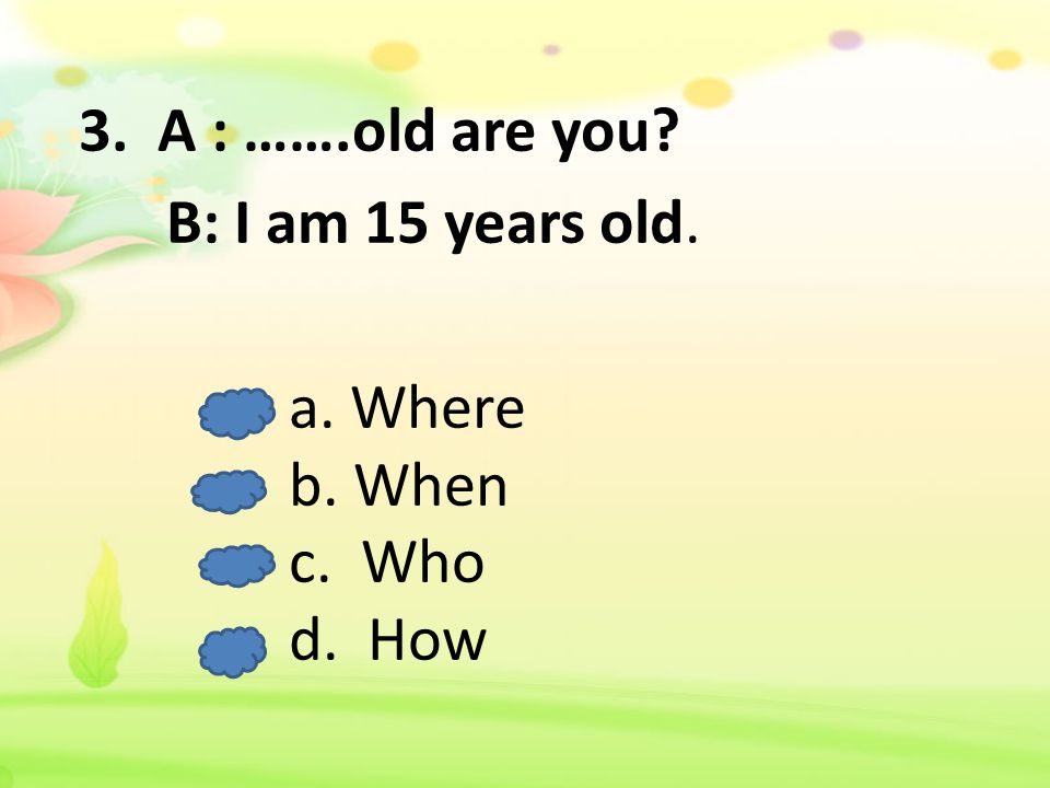 3. A : …….old are you? B: I am 15 years old. a. Where b. When c. Who d. How