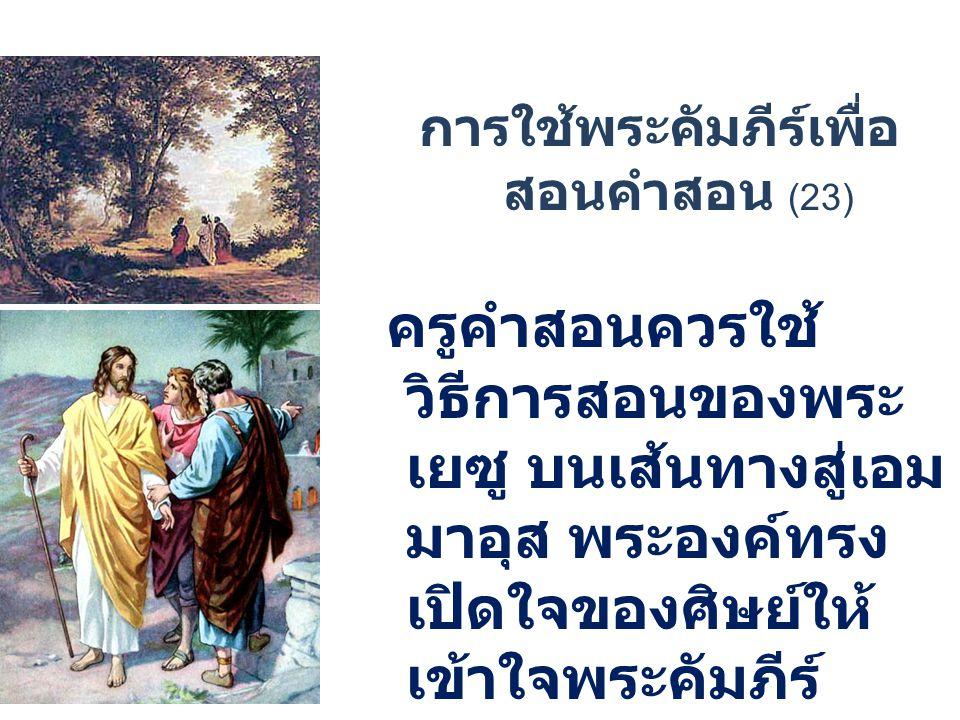 การใช้พระคัมภีร์เพื่อ สอนคำสอน (23) ครูคำสอนควรใช้ วิธีการสอนของพระ เยซู บนเส้นทางสู่เอม มาอุส พระองค์ทรง เปิดใจของศิษย์ให้ เข้าใจพระคัมภีร์ ควรให้ความสนใจเป็น พิเศษแก่เด็ก ๆ และ ผู้สนใจ