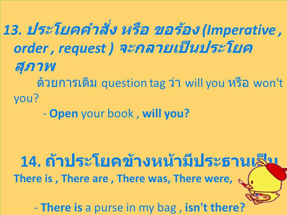13. ประโยคคำสั่ง หรือ ขอร้อง (Imperative, order, request ) จะกลายเป็นประโยค สุภาพ ด้วยการเติม question tag ว่า will you หรือ won't you? - Open your bo