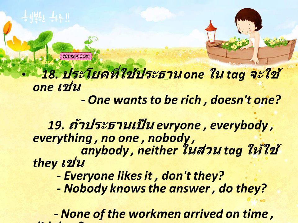 18. ประโยคที่ใช้ประธาน one ใน tag จะใช้ one เช่น - One wants to be rich, doesn't one? 19. ถ้าประธานเป็น evryone, everybody, everything, no one, nobody