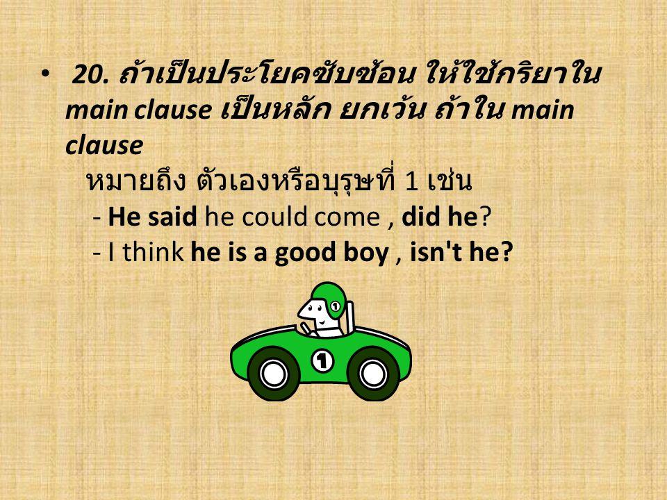 20. ถ้าเป็นประโยคซับซ้อน ให้ใช้กริยาใน main clause เป็นหลัก ยกเว้น ถ้าใน main clause หมายถึง ตัวเองหรือบุรุษที่ 1 เช่น - He said he could come, did he