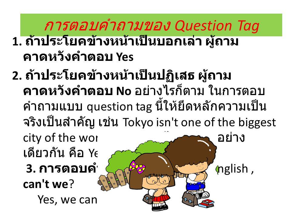 การตอบคำถามของ Question Tag 1. ถ้าประโยคข้างหน้าเป็นบอกเล่า ผู้ถาม คาดหวังคำตอบ Yes 2. ถ้าประโยคข้างหน้าเป็นปฏิเสธ ผู้ถาม คาดหวังคำตอบ No อย่างไรก็ตาม