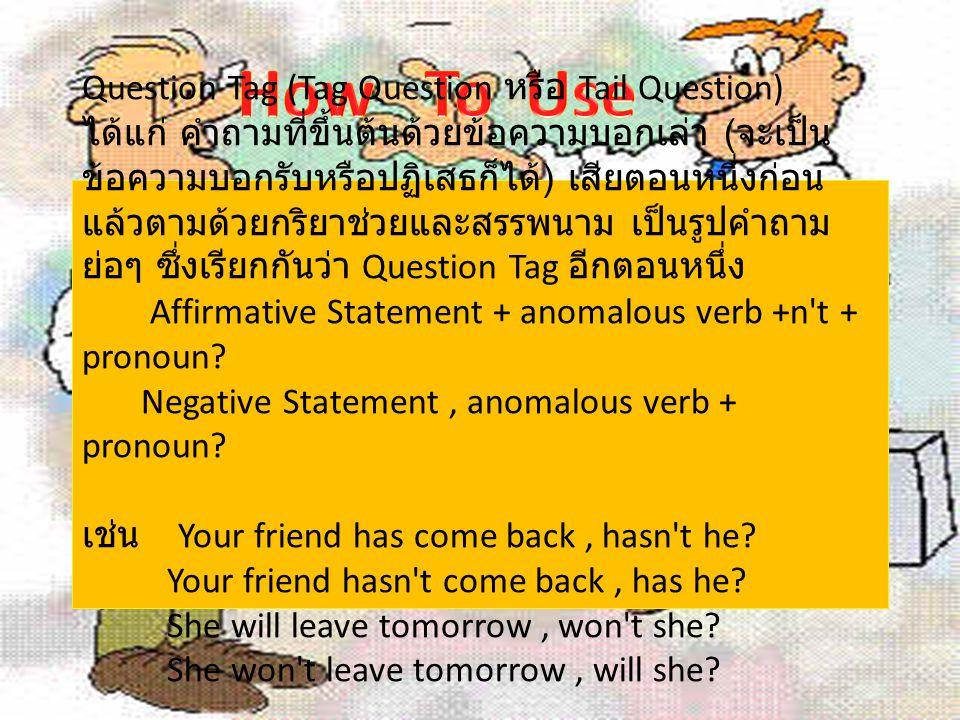 Question Tag (Tag Question หรือ Tail Question) ได้แก่ คำถามที่ขึ้นต้นด้วยข้อความบอกเล่า ( จะเป็น ข้อความบอกรับหรือปฏิเสธก็ได้ ) เสียตอนหนึ่งก่อน แล้วต