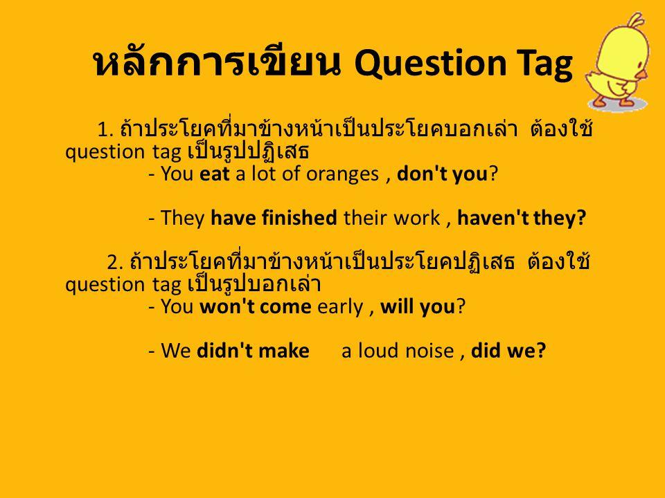 หลักการเขียน Question Tag 1. ถ้าประโยคที่มาข้างหน้าเป็นประโยคบอกเล่า ต้องใช้ question tag เป็นรูปปฏิเสธ - You eat a lot of oranges, don't you? - They