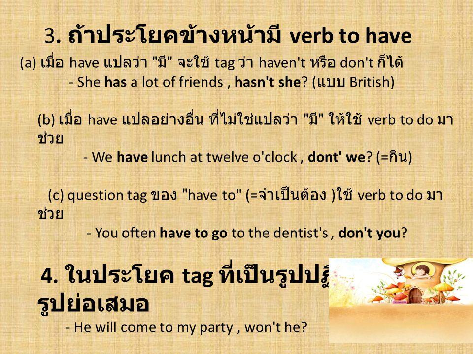3. ถ้าประโยคข้างหน้ามี verb to have (a) เมื่อ have แปลว่า