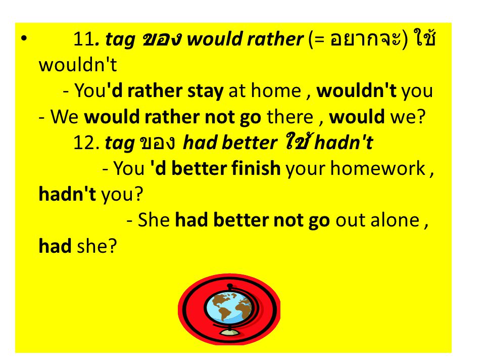 11. tag ของ would rather (= อยากจะ ) ใช้ wouldn't - You'd rather stay at home, wouldn't you - We would rather not go there, would we? 12. tag ของ had