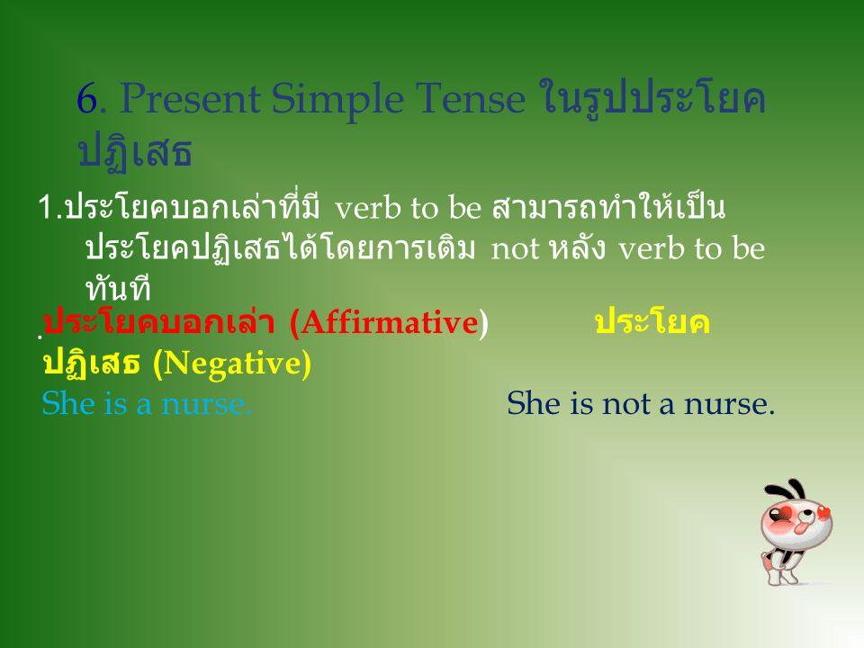 5. Present Simple Tense ในรูปประโยคบอกเล่า ประโยคบอกเล่า หมายถึงประโยคที่พูดหรือเล่าเรื่องราว ต่างๆให้ฟัง เช่น ฉันดื่มน้ำทุกๆวัน ในภาษาอังกฤษรูป กริยา