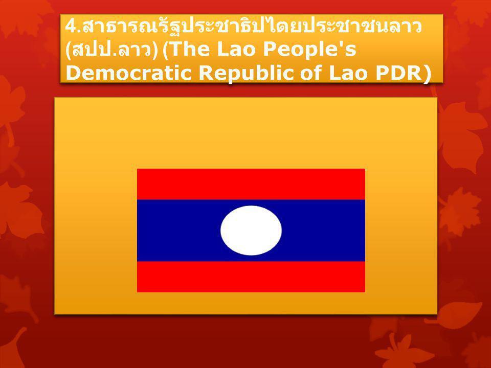 4. สาธารณรัฐประชาธิปไตยประชาชนลาว ( สปป. ลาว ) (The Lao People's Democratic Republic of Lao PDR)