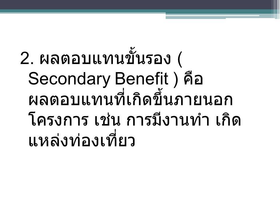 2. ผลตอบแทนขั้นรอง ( Secondary Benefit ) คือ ผลตอบแทนที่เกิดขึ้นภายนอก โครงการ เช่น การมีงานทำ เกิด แหล่งท่องเที่ยว