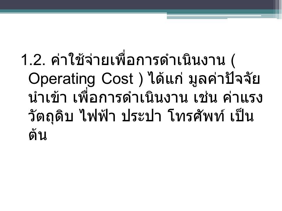 1.2. ค่าใช้จ่ายเพื่อการดำเนินงาน ( Operating Cost ) ได้แก่ มูลค่าปัจจัย นำเข้า เพื่อการดำเนินงาน เช่น ค่าแรง วัตถุดิบ ไฟฟ้า ประปา โทรศัพท์ เป็น ต้น