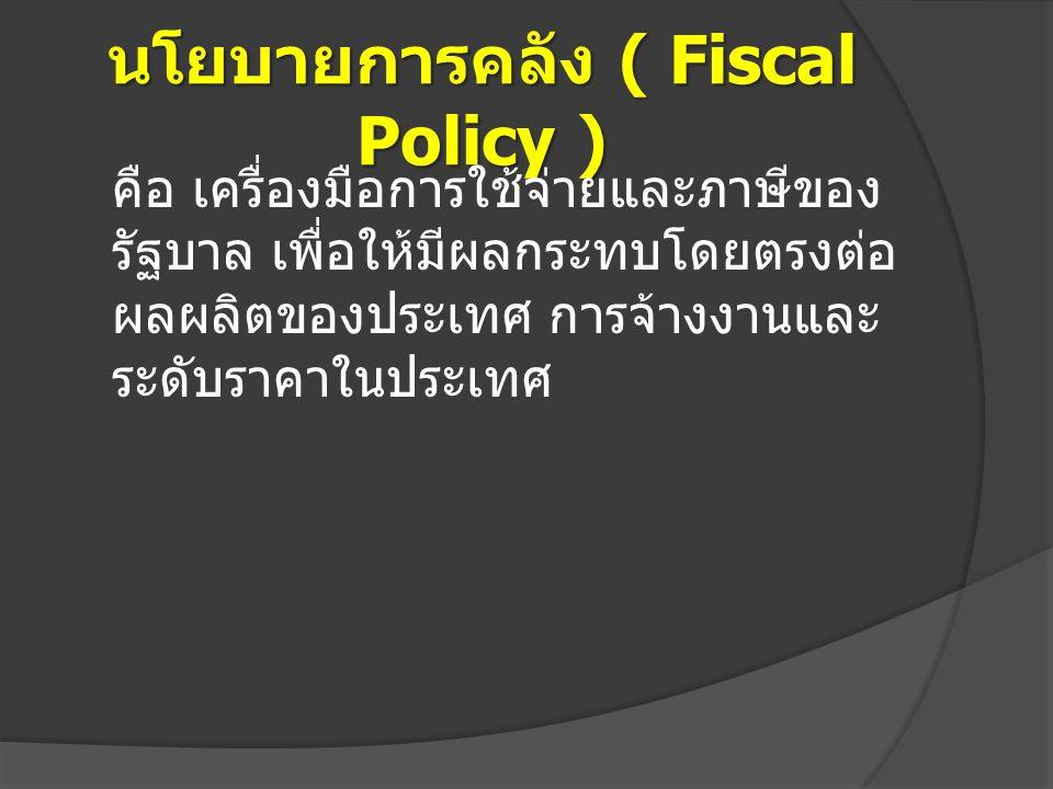 นโยบายการคลัง ( Fiscal Policy ) คือ เครื่องมือการใช้จ่ายและภาษีของ รัฐบาล เพื่อให้มีผลกระทบโดยตรงต่อ ผลผลิตของประเทศ การจ้างงานและ ระดับราคาในประเทศ