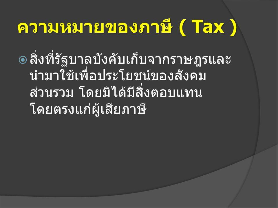 ความหมายของภาษี ( Tax )  สิ่งที่รัฐบาลบังคับเก็บจากราษฎรและ นำมาใช้เพื่อประโยชน์ของสังคม ส่วนรวม โดยมิได้มีสิ่งตอบแทน โดยตรงแก่ผู้เสียภาษี