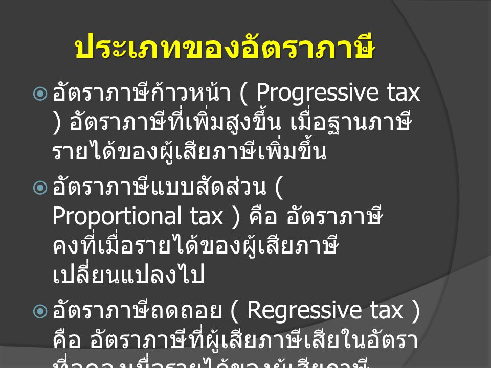 ประเภทของอัตราภาษี  อัตราภาษีก้าวหน้า ( Progressive tax ) อัตราภาษีที่เพิ่มสูงขึ้น เมื่อฐานภาษี รายได้ของผู้เสียภาษีเพิ่มขึ้น  อัตราภาษีแบบสัดส่วน (