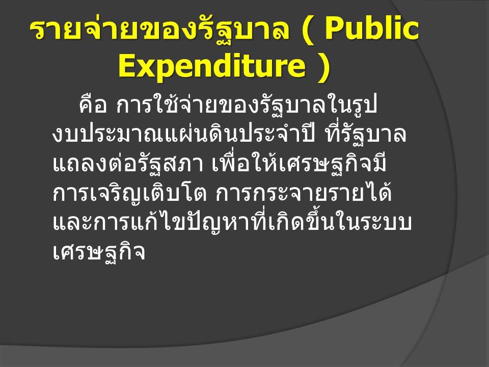 รายจ่ายของรัฐบาล ( Public Expenditure ) คือ การใช้จ่ายของรัฐบาลในรูป งบประมาณแผ่นดินประจำปี ที่รัฐบาล แถลงต่อรัฐสภา เพื่อให้เศรษฐกิจมี การเจริญเติบโต