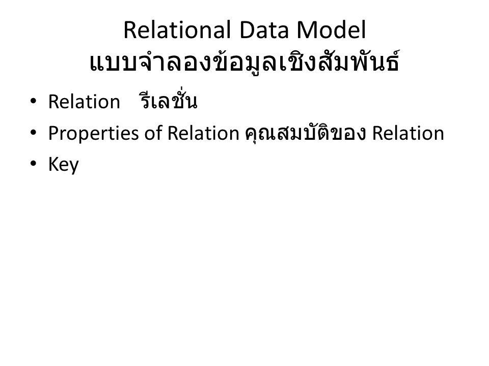 Relational Data Model แบบจำลองข้อมูลเชิงสัมพันธ์ Relation รีเลชั่น Properties of Relation คุณสมบัติของ Relation Key