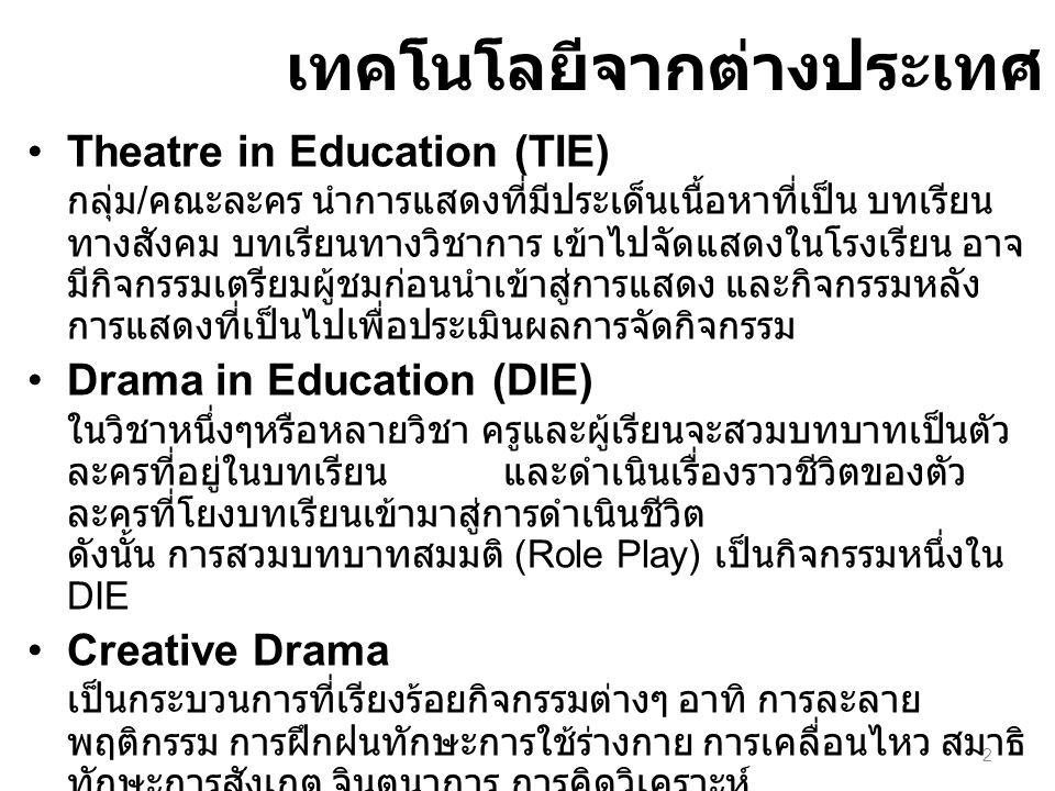 เทคโนโลยีจากต่างประเทศ Theatre in Education (TIE) กลุ่ม / คณะละคร นำการแสดงที่มีประเด็นเนื้อหาที่เป็น บทเรียน ทางสังคม บทเรียนทางวิชาการ เข้าไปจัดแสดง