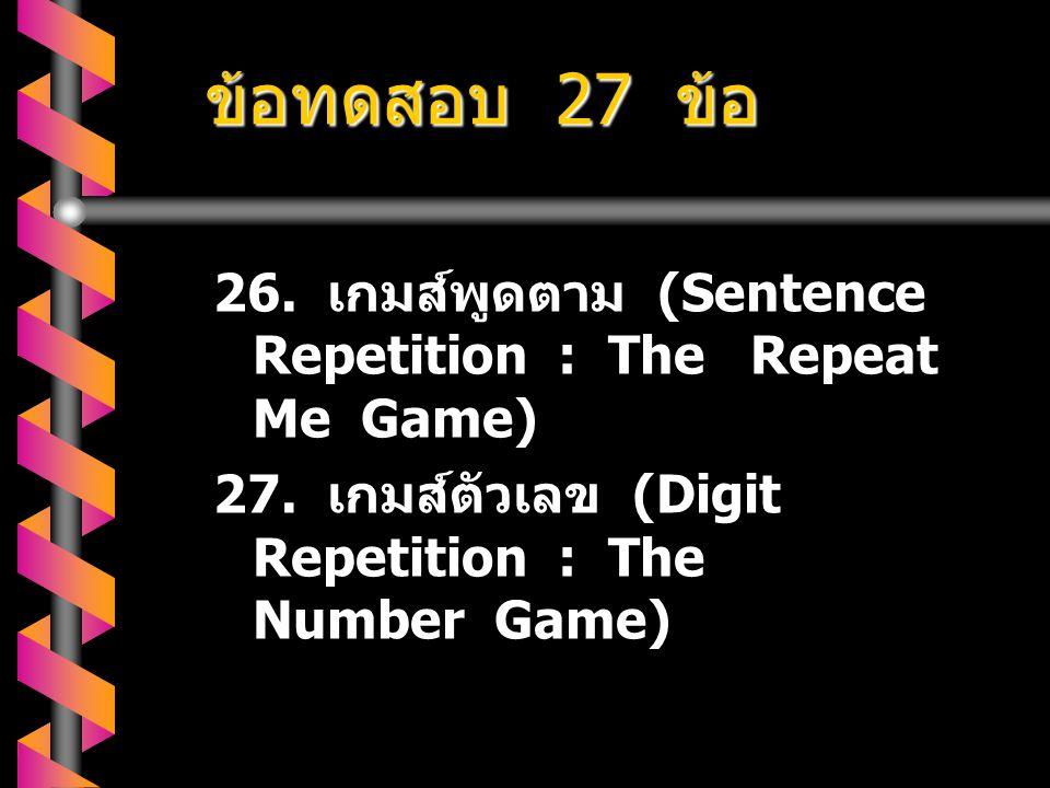 ข้อทดสอบ 27 ข้อ 26.เกมส์พูดตาม (Sentence Repetition : The Repeat Me Game) 27.