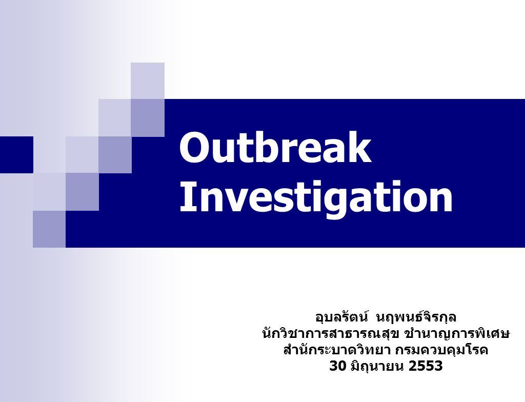 อุบลรัตน์ นฤพนธ์จิรกุล นักวิชาการสาธารณสุข ชำนาญการพิเศษ สำนักระบาดวิทยา กรมควบคุมโรค 30 มิถุนายน 2553 Outbreak Investigation