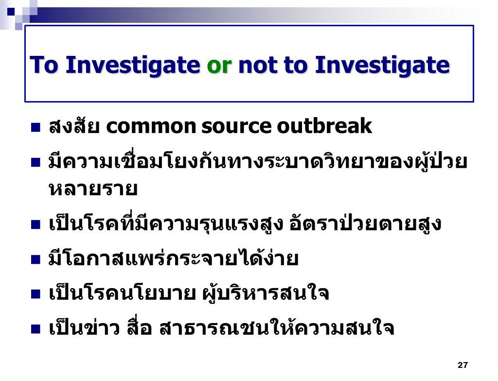 To Investigate or not to Investigate สงสัย common source outbreak มีความเชื่อมโยงกันทางระบาดวิทยาของผู้ป่วย หลายราย เป็นโรคที่มีความรุนแรงสูง อัตราป่ว