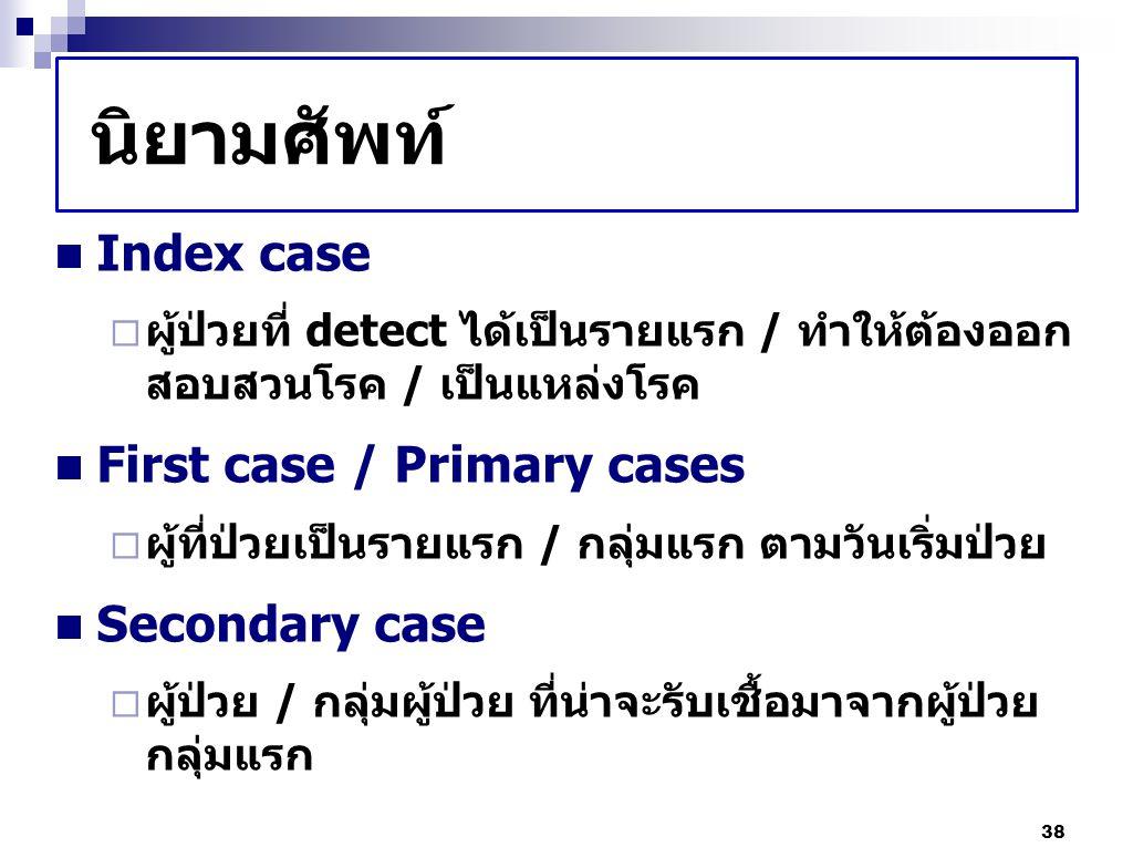 38 นิยามศัพท์ Index case  ผู้ป่วยที่ detect ได้เป็นรายแรก / ทำให้ต้องออก สอบสวนโรค / เป็นแหล่งโรค First case / Primary cases  ผู้ที่ป่วยเป็นรายแรก /