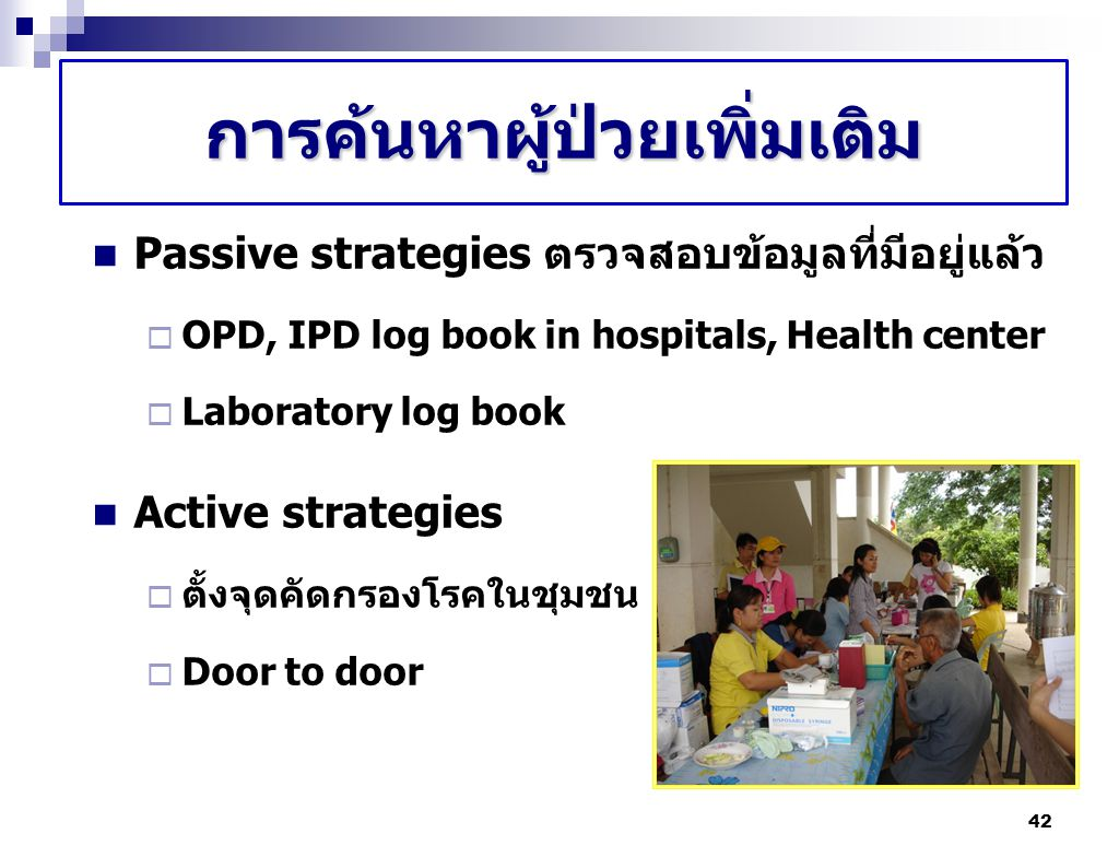 42 การค้นหาผู้ป่วยเพิ่มเติม Passive strategies ตรวจสอบข้อมูลที่มีอยู่แล้ว  OPD, IPD log book in hospitals, Health center  Laboratory log book Active