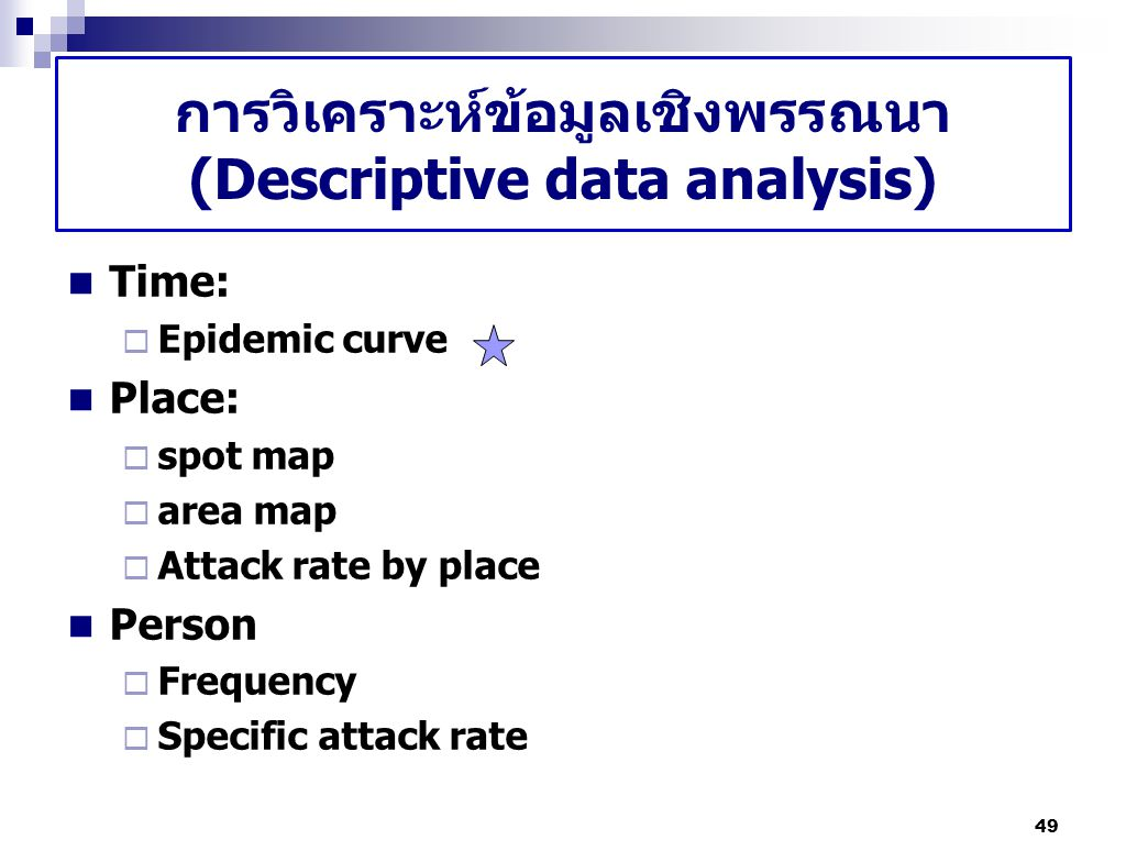 การวิเคราะห์ข้อมูลเชิงพรรณนา (Descriptive data analysis) Time:  Epidemic curve Place:  spot map  area map  Attack rate by place Person  Frequency  Specific attack rate 49