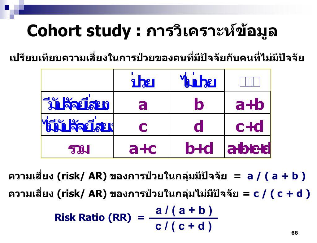 68 Cohort study : การวิเคราะห์ข้อมูล ความเสี่ยง (risk/ AR) ของการป่วยในกลุ่มมีปัจจัย = a / ( a + b ) ความเสี่ยง (risk/ AR) ของการป่วยในกลุ่มไม่มีปัจจั